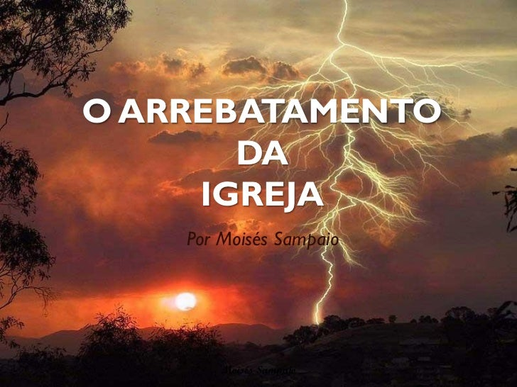 O ARREBATAMENTO       DA     IGREJA    Por Moisés Sampaio        Moisés Sampaio
