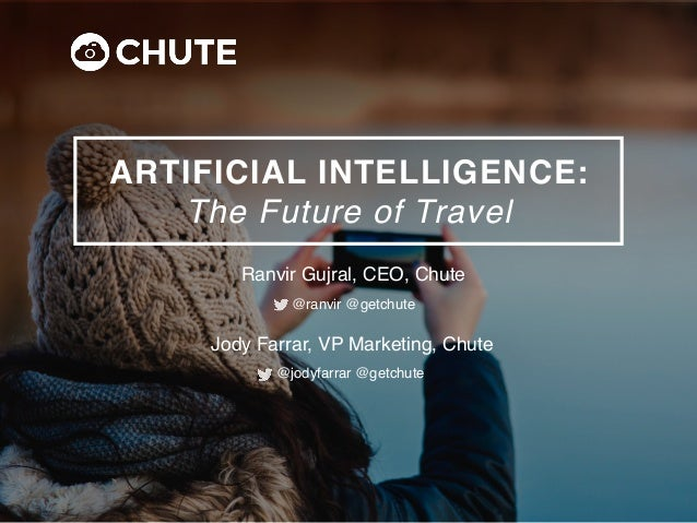 ARTIFICIAL INTELLIGENCE: The Future of Travel Ranvir Gujral, CEO, Chute @ranvir @getchute Jody Farrar, VP Marketing, Chute...