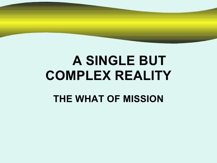 A SINGLE BUT COMPLEX REALITY THE WHAT OF MISSION