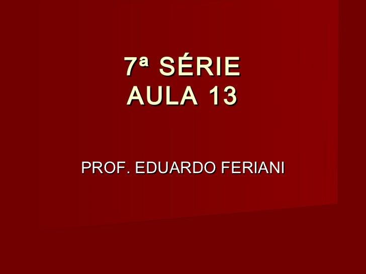 7ª SÉRIE    AULA 13PROF. EDUARDO FERIANI