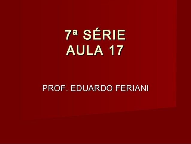 7ª SÉRIE    AULA 17PROF. EDUARDO FERIANI