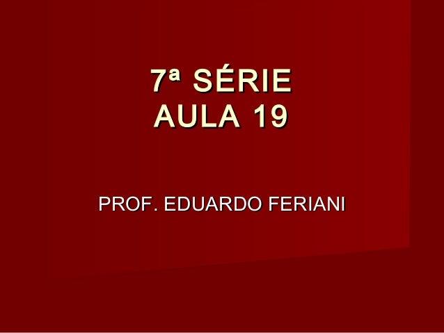 7ª SÉRIE    AULA 19PROF. EDUARDO FERIANI