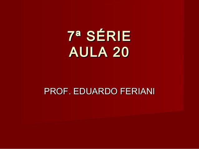 7ª SÉRIE    AULA 20PROF. EDUARDO FERIANI