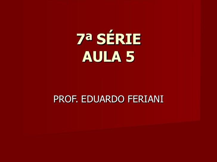 7ª SÉRIE     AULA 5PROF. EDUARDO FERIANI
