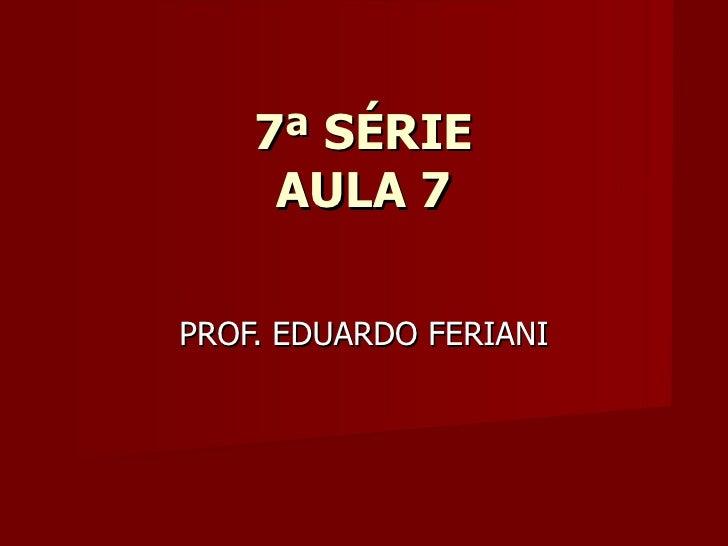 7ª SÉRIE     AULA 7PROF. EDUARDO FERIANI