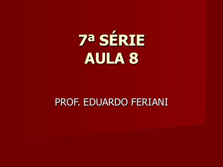 7ª SÉRIE     AULA 8PROF. EDUARDO FERIANI