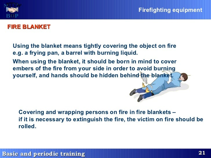 Using the blanket means tightly covering the object on fire e.g. a frying pan, a barrel with burning liquid. When using th...