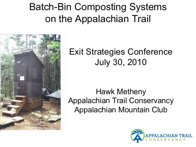 Batch-Bin Composting Systems on the Appalachian Trail • Exit Strategies Conference July 30, 2010 Hawk Metheny Appalachian ...