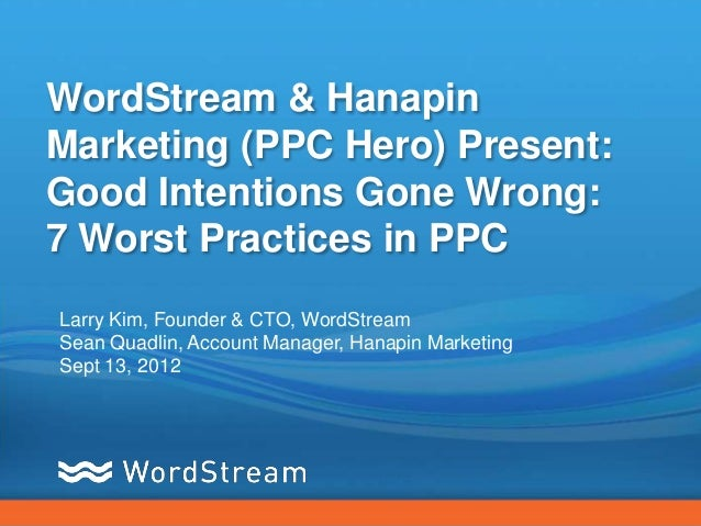 WordStream & HanapinMarketing (PPC Hero) Present:Good Intentions Gone Wrong:7 Worst Practices in PPCLarry Kim, Founder & C...