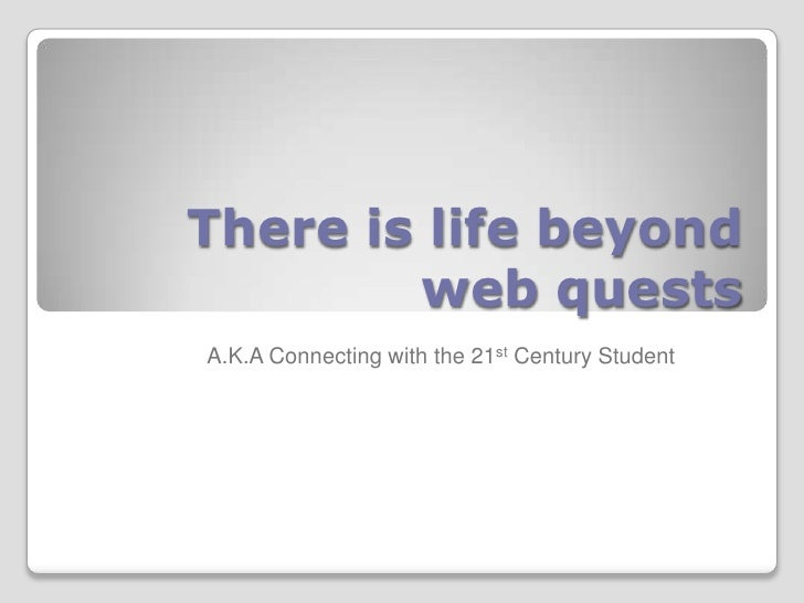 There is life beyond         web quests A.K.A Connecting with the 21st Century Student