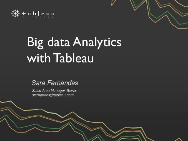 Sara Fernandes Sales Area Manager, Iberia sfernandes@tableau.com Big data Analytics with Tableau