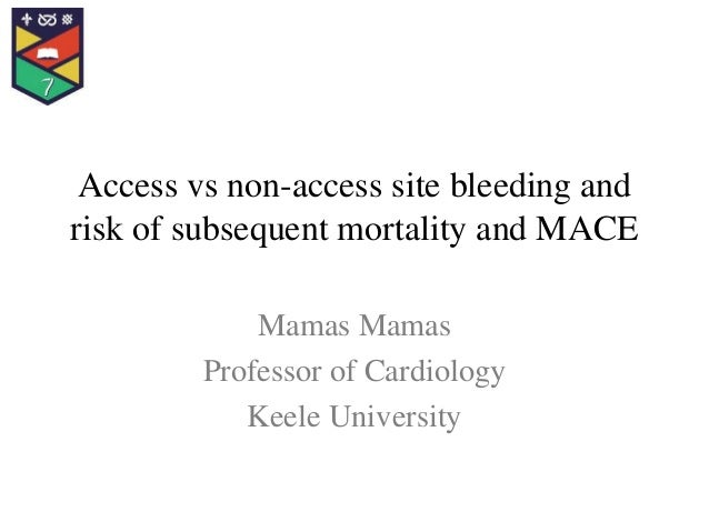 Access vs non-access site bleeding and risk of subsequent mortality and MACE Mamas Mamas Professor of Cardiology Keele Uni...