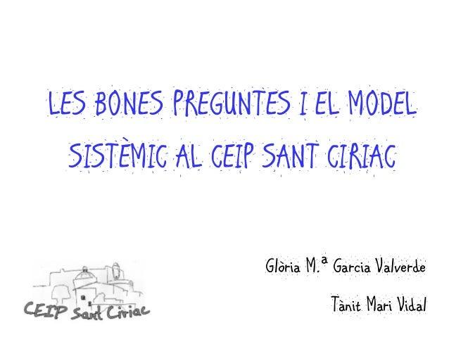 LES BONES PREGUNTES I EL MODEL SISTÈMIC AL CEIP SANT CIRIAC Glòria M.ª Garcia Valverde Tànit Mari Vidal