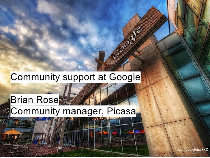 Community support at GoogleBrian RoseCommunity manager, Picasa                              http://goo.gl/mw3XZ