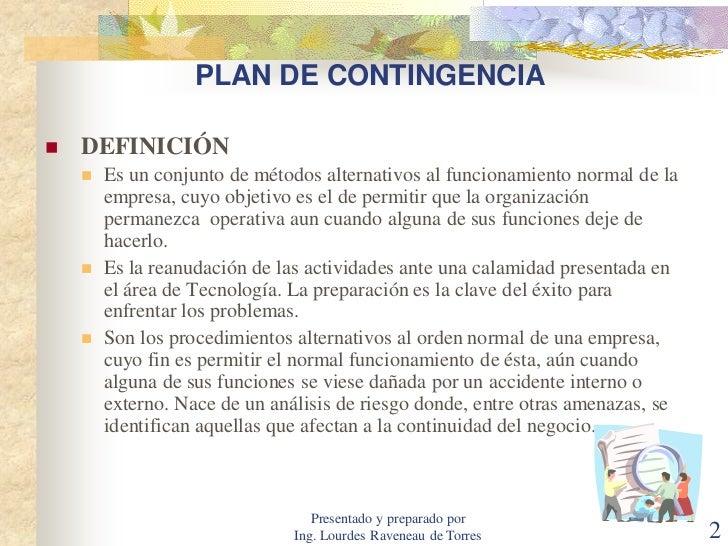 plan de contingencia Un plan de contingencia es el conjunto de normas y procedimientos generales basados en el análisis de vulnerabilidad es indispensable definir los objetivos,.