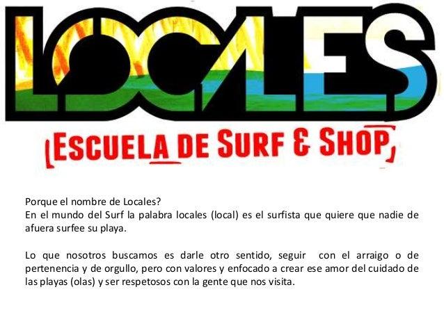 Porque el nombre de Locales?En el mundo del Surf la palabra locales (local) es el surfista que quiere que nadie deafuera s...