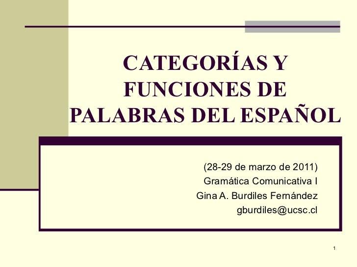 CATEGORÍAS Y FUNCIONES DE PALABRAS DEL ESPAÑOL (28-29 de marzo de 2011) Gramática Comunicativa I Gina A. Burdiles Fernánde...