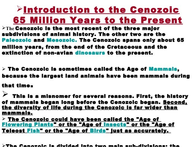 Introduction to the Cenozoic 65 Million Years to the Present The Cenozoic is the most recent of the three major subdivis...