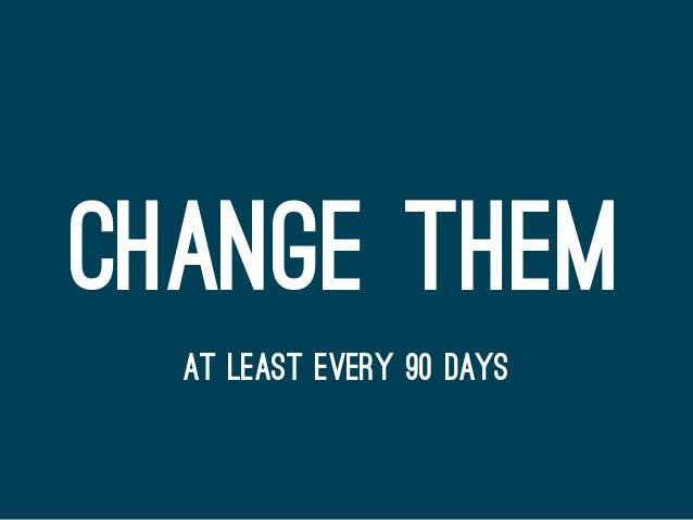 CHANGE THEM AT LEAST EVERY 90 DAYS