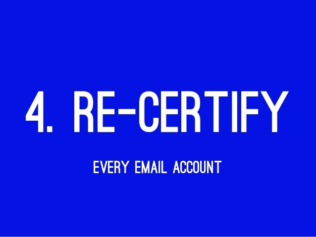 4. RE-CERTIFY EVERY EMAIL ACCOUNT