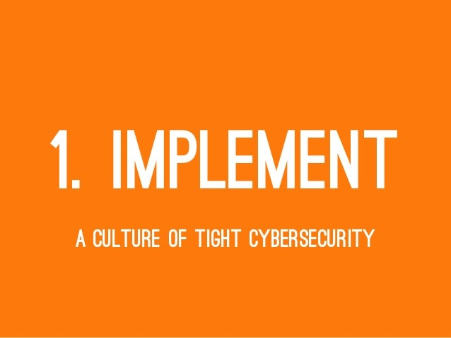 1. IMPLEMENT A CULTURE OF TIGHT CYBERSECURITY
