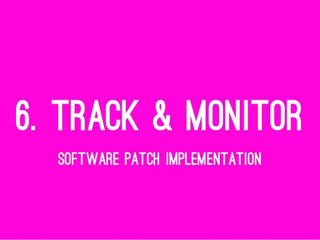 6. TRACK & MONITOR SOFTWARE PATCH IMPLEMENTATION
