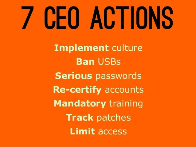 7 CEO ACTIONS Implement culture Ban USBs Serious passwords Re-certify accounts Mandatory training Track patches Limit acce...