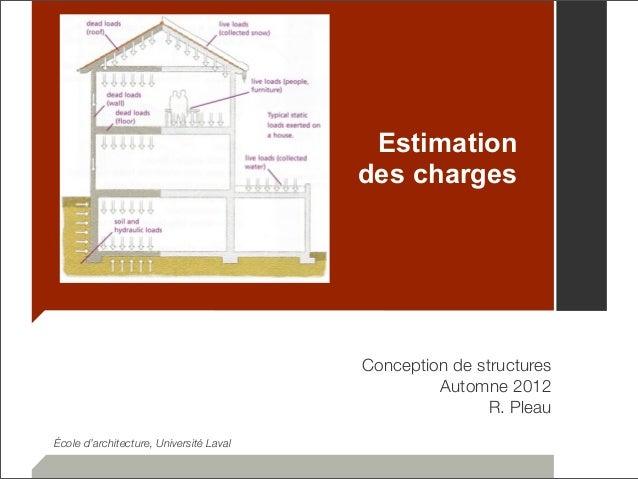 Estimation  des charges  Conception de structures  Automne 2012  R. Pleau  École d'architecture, Université Laval
