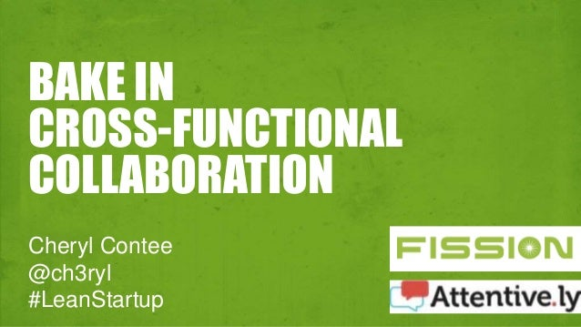 BAKE IN  CROSS-FUNCTIONAL  COLLABORATION  Cheryl Contee  @ch3ryl  #LeanStartup