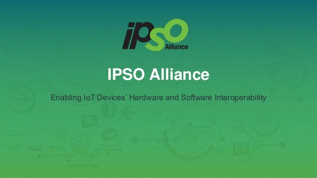 IPSO Alliance Enabling IoT Devices' Hardware and Software Interoperability