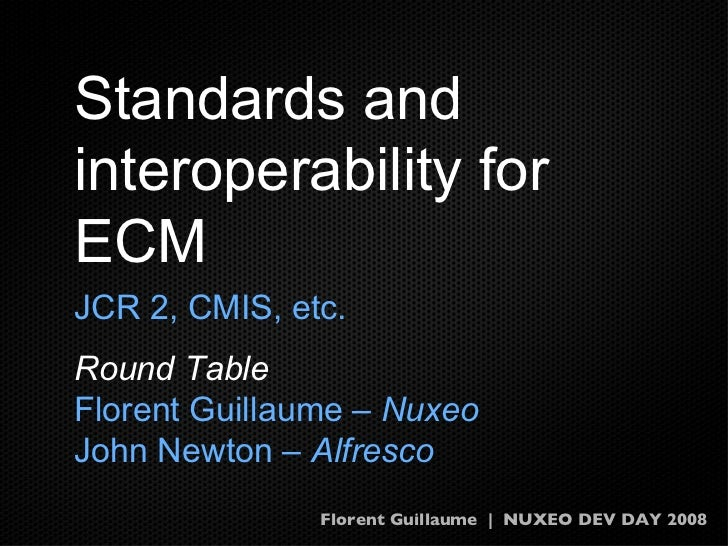 Standards and interoperability for ECM <ul><li>JCR 2, CMIS, etc. </li></ul><ul><li>Round Table </li></ul><ul><li>Florent G...