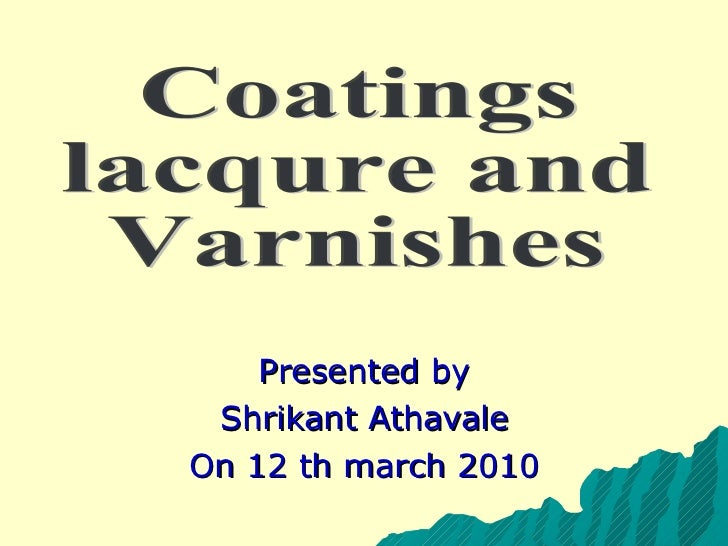Presented by Shrikant Athavale On 12 th march 2010 Coatings  lacqure and  Varnishes