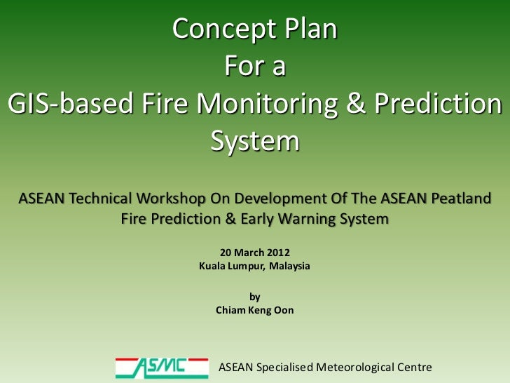 Concept Plan                 For aGIS-based Fire Monitoring & Prediction                SystemASEAN Technical Workshop On ...