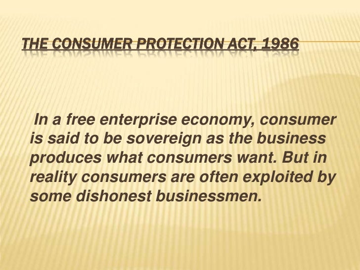 THE CONSUMER PROTECTION ACT, 1986 In a free enterprise economy, consumeris said to be sovereign as the businessproduces wh...