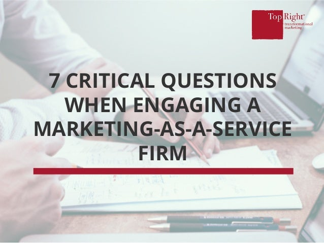 7 CRITICAL QUESTIONS WHEN ENGAGING A MARKETING-AS-A-SERVICE FIRM