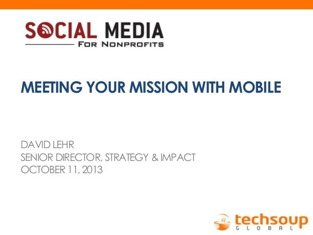 MEETING YOUR MISSION WITH MOBILE  DAVID LEHR SENIOR DIRECTOR, STRATEGY & IMPACT OCTOBER 11, 2013
