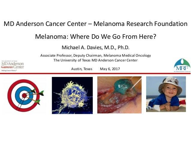 MDAndersonCancerCenter– MelanomaResearchFoundation Melanoma:WhereDoWeGoFromHere? MichaelA.Davies,M.D.,Ph....