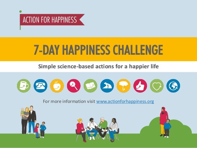 For more information visit www.actionforhappiness.org  7-DAY HAPPINESS CHALLENGE  Simple science-based actions for a happi...