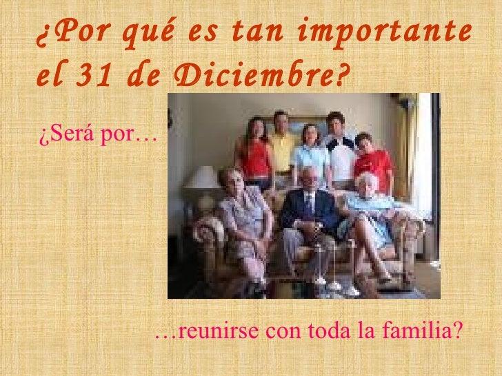 ¿Por qué es tan importante  el 31 de Diciembre? ¿Será por… … reunirse con toda la familia?