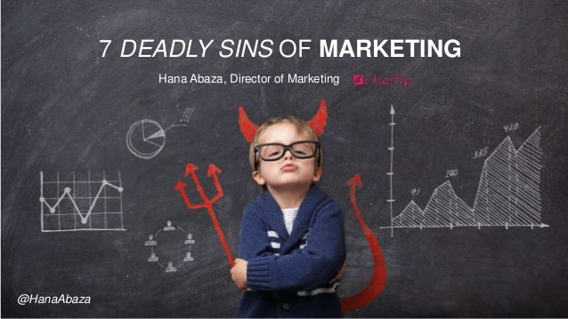 7 DEADLY SINS OF MARKETING Hana Abaza, Director of Marketing @HanaAbaza