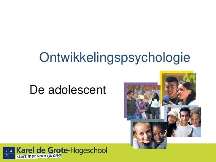 Ontwikkelingspsychologie<br />De adolescent<br />