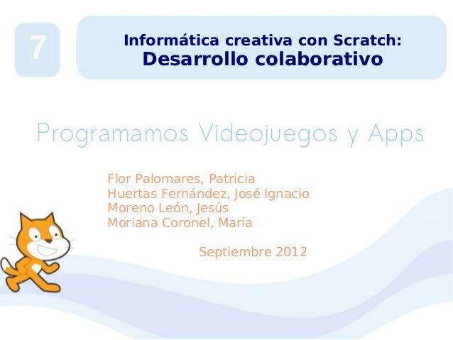 7  Informática creativa con Scratch:  Desarrollo colaborativo  Programamos Videojuegos y Apps Flor Palomares, Patricia Hue...