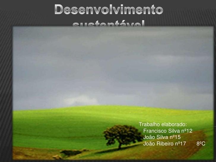 Desenvolvimento sustentável <br />Trabalho elaborado:<br />   Francisco Silva nº12 <br />   João Silva nº15<br />   João R...