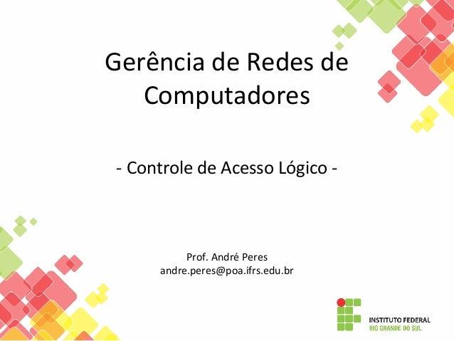 Gerência de Redes de Computadores - Controle de Acesso Lógico - Prof. André Peres andre.peres@poa.ifrs.edu.br