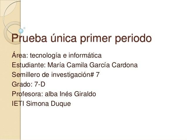Prueba única primer periodo Área: tecnología e informática Estudiante: María Camila García Cardona Semillero de investigac...
