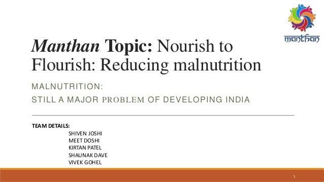 Manthan Topic: Nourish to Flourish: Reducing malnutrition MALNUTRITION: STILL A MAJOR PROBLEM OF DEVELOPING INDIA TEAM DET...