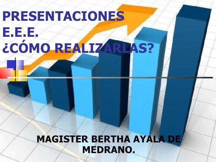 PRESENTACIONES E.E.E.  ¿CÓMO REALIZARLAS? MAGISTER BERTHA AYALA DE MEDRANO.
