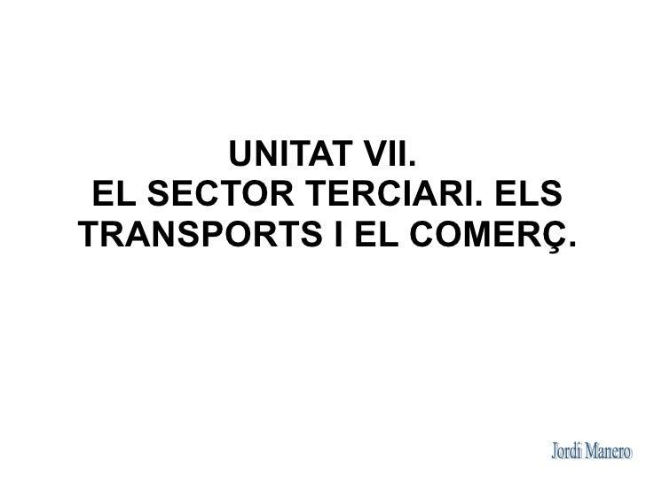UNITAT VII.  EL SECTOR TERCIARI. ELS TRANSPORTS I EL COMERÇ.