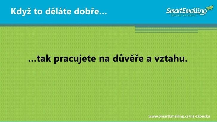 Kdyţ to děláte dobře…        …tak pracujete na dŧvěře a vztahu.                                 www.SmartEmailing.cz/na-zk...