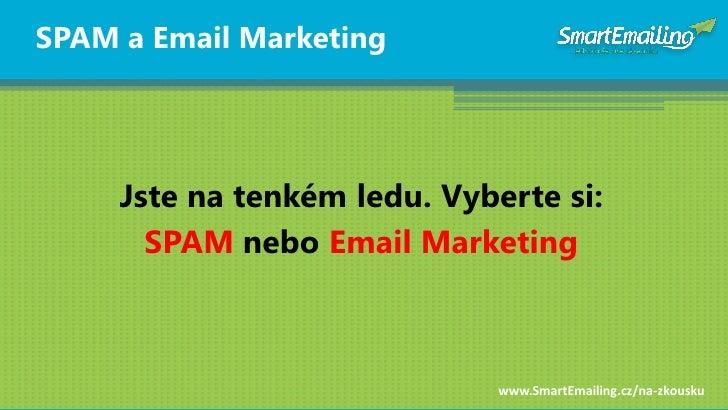 SPAM a Email Marketing          Jste na tenkém ledu. Vyberte si:        SPAM nebo Email Marketing                         ...
